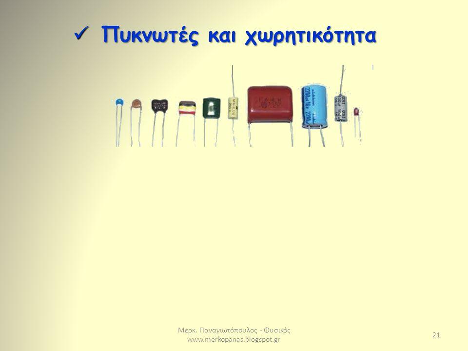 Μερκ. Παναγιωτόπουλος - Φυσικός www.merkopanas.blogspot.gr 21 Πυκνωτές και χωρητικότητα Πυκνωτές και χωρητικότητα