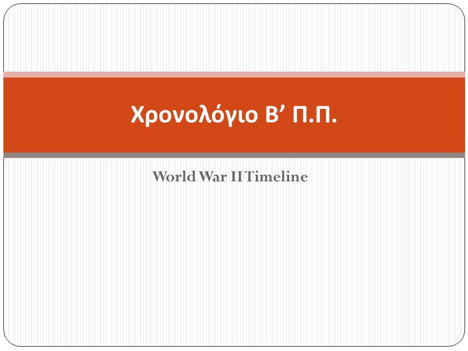 World War II Timeline Χρονολόγιο Β ' Π. Π.