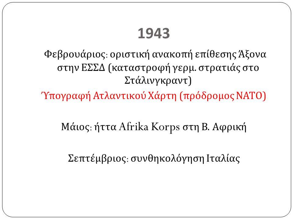 1943 Φεβρουάριος : οριστική ανακοπή επίθεσης Άξονα στην ΕΣΣΔ ( καταστροφή γερμ. στρατιάς στο Στάλινγκραντ ) Ύπογραφή Ατλαντικού Χάρτη ( πρόδρομος ΝΑΤΟ