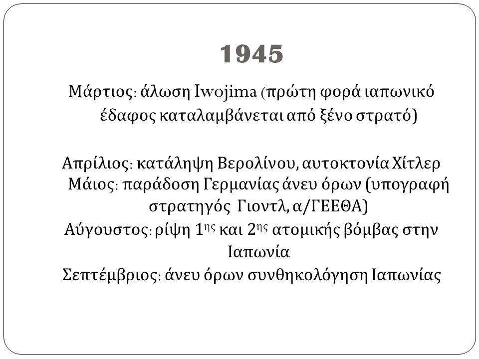 1945 Μάρτιος : άλωση Iwojima ( πρώτη φορά ιαπωνικό έδαφος καταλαμβάνεται από ξένο στρατό ) Απρίλιος : κατάληψη Βερολίνου, αυτοκτονία Χίτλερ Μάιος : πα