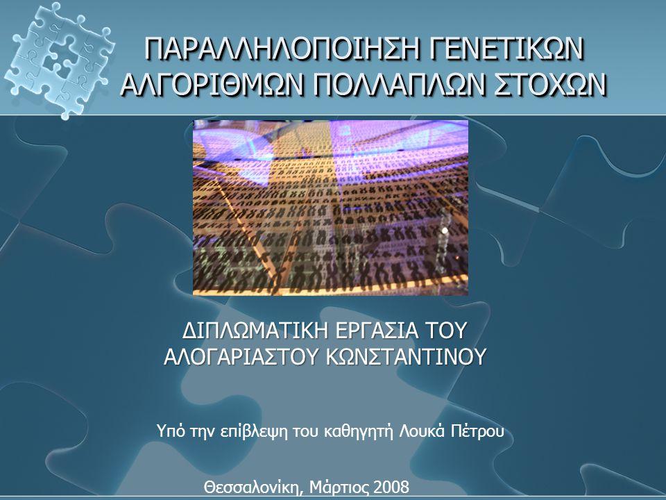 ΠΑΡΑΛΛΗΛΟΠΟΙΗΣΗ ΓΕΝΕΤΙΚΩΝ ΑΛΓΟΡΙΘΜΩΝ ΠΟΛΛΑΠΛΩΝ ΣΤΟΧΩΝ ΔΙΠΛΩΜΑΤΙΚΗ ΕΡΓΑΣΙΑ ΤΟΥ ΑΛΟΓΑΡΙΑΣΤΟΥ ΚΩΝΣΤΑΝΤΙΝΟΥ Θεσσαλονίκη, Μάρτιος 2008 Υπό την επίβλεψη του