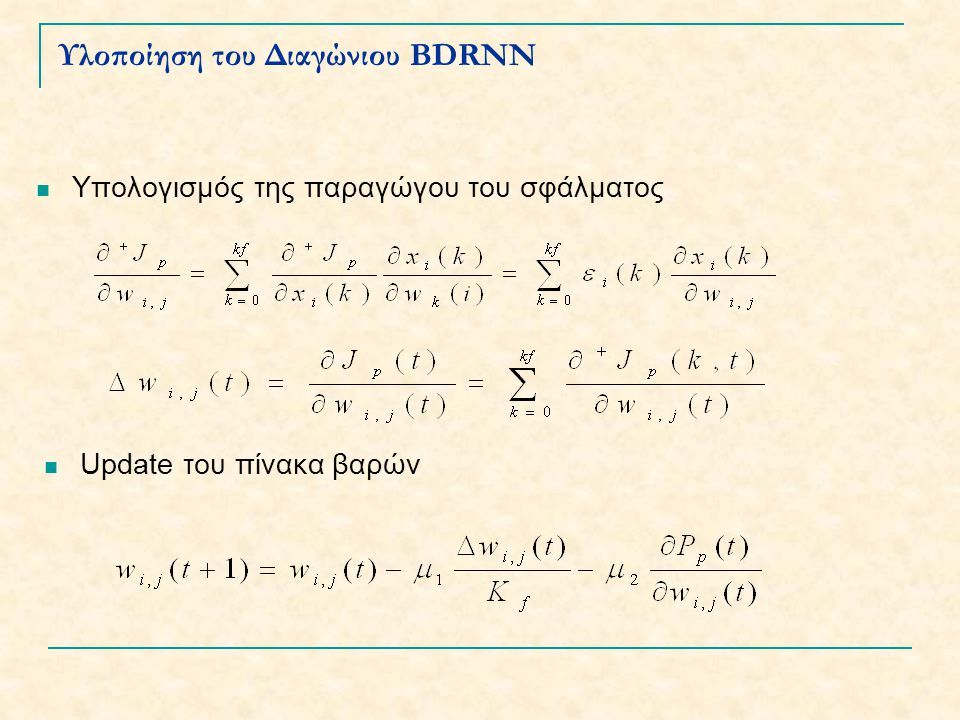 Stabilizing feedforward neural network (SFNN) Stabilization alogorithm ysys -r s eses W z -1 CB x(k) D1D1 D2D2 D L-1 Σ BDRNN learning algorithm Back Propagation Algorithm -r n (k) e n (k) y n (k) u(k) sigmoid unit Επίλογος - Συμπεράσματα