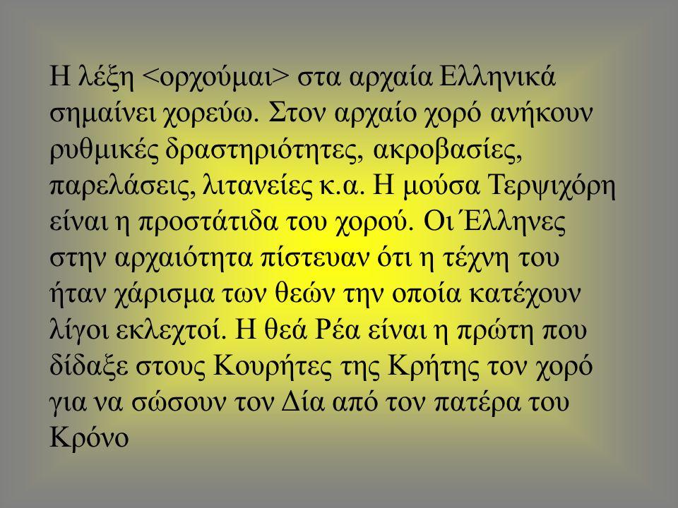 Η λέξη στα αρχαία Ελληνικά σημαίνει χορεύω. Στον αρχαίο χορό ανήκουν ρυθμικές δραστηριότητες, ακροβασίες, παρελάσεις, λιτανείες κ.α. Η μούσα Τερψιχόρη
