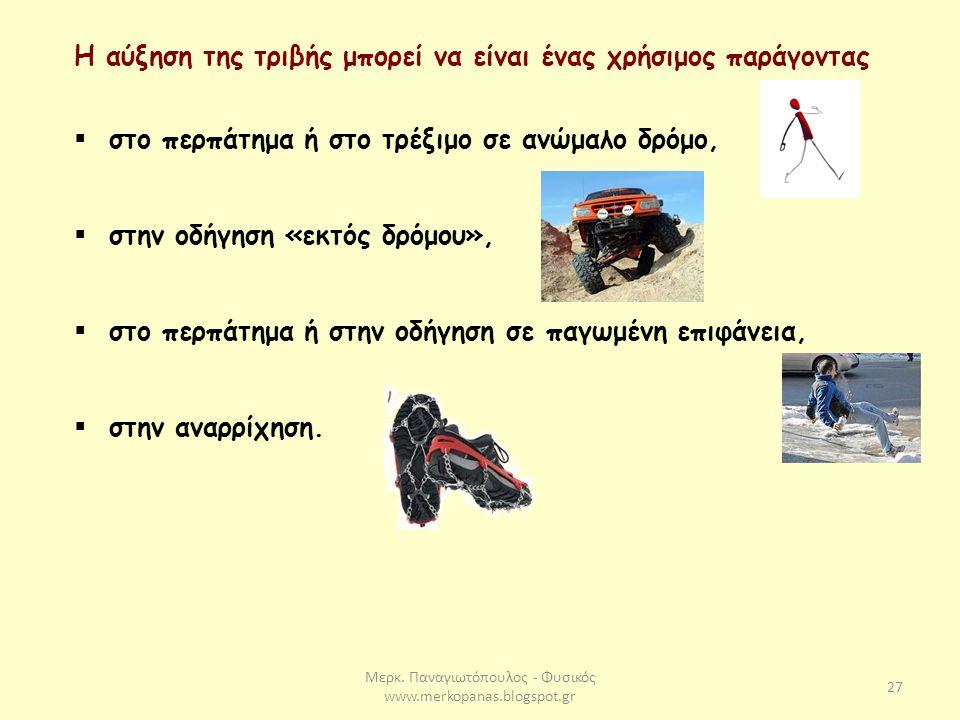 Μερκ. Παναγιωτόπουλος - Φυσικός www.merkopanas.blogspot.gr 27 Η αύξηση της τριβής μπορεί να είναι ένας χρήσιμος παράγοντας  στο περπάτημα ή στο τρέξι