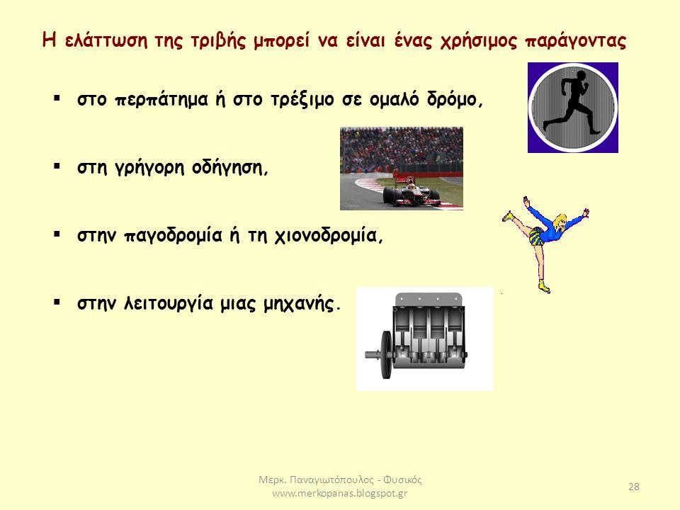 Μερκ. Παναγιωτόπουλος - Φυσικός www.merkopanas.blogspot.gr 28 Η ελάττωση της τριβής μπορεί να είναι ένας χρήσιμος παράγοντας  στο περπάτημα ή στο τρέ