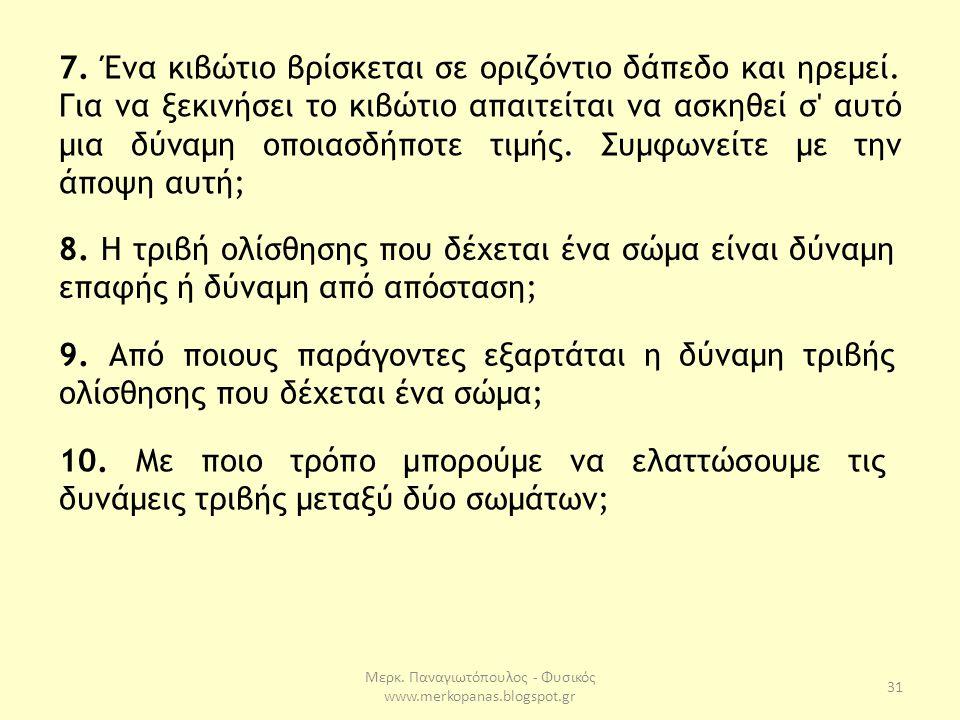Μερκ. Παναγιωτόπουλος - Φυσικός www.merkopanas.blogspot.gr 31 8. H τριβή ολίσθησης που δέχεται ένα σώμα είναι δύναμη επαφής ή δύναμη από απόσταση; 9.