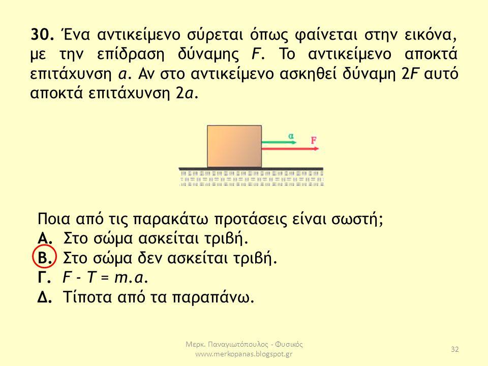 Μερκ. Παναγιωτόπουλος - Φυσικός www.merkopanas.blogspot.gr 32 30. Ένα αντικείμενο σύρεται όπως φαίνεται στην εικόνα, με την επίδραση δύναμης F. To αντ