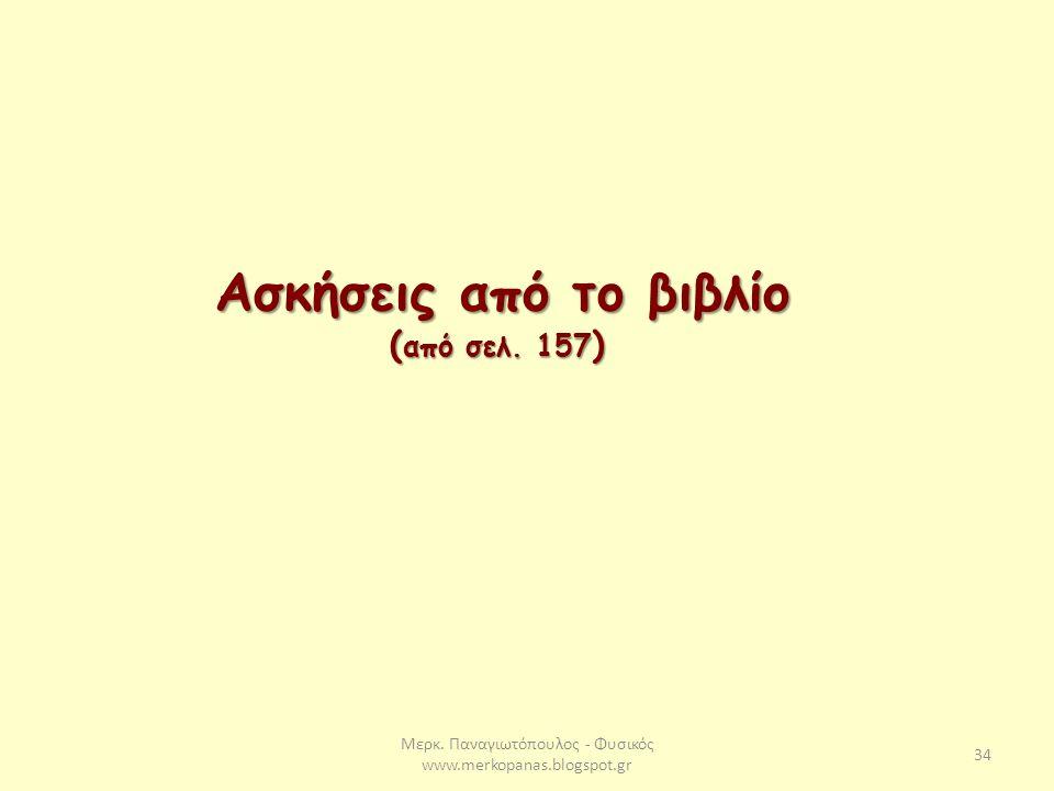 Μερκ. Παναγιωτόπουλος - Φυσικός www.merkopanas.blogspot.gr 34 Ασκήσεις από το βιβλίο ( από σελ. 157 )