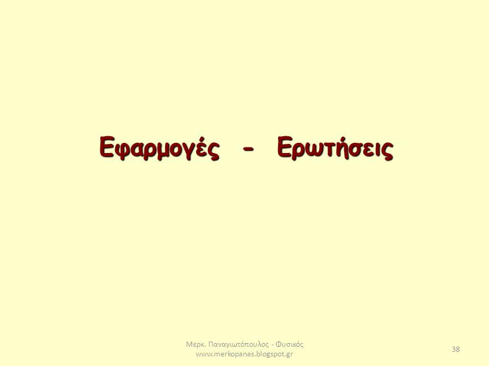 Μερκ. Παναγιωτόπουλος - Φυσικός www.merkopanas.blogspot.gr 38 Εφαρμογές - Ερωτήσεις