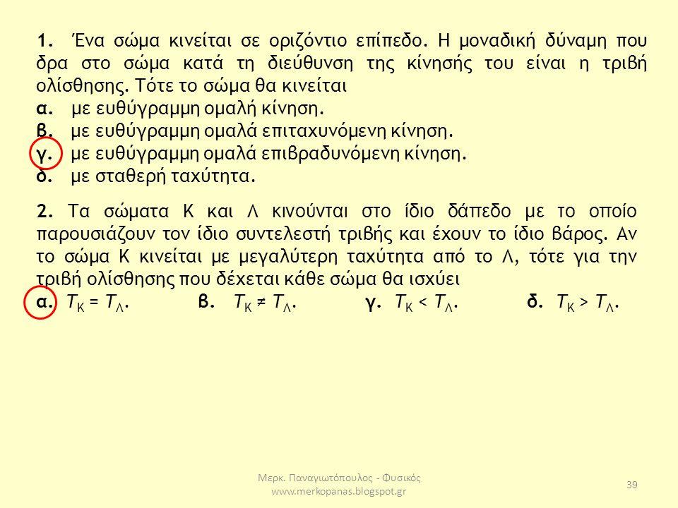 Μερκ. Παναγιωτόπουλος - Φυσικός www.merkopanas.blogspot.gr 39 1. Ένα σώμα κινείται σε οριζόντιο επίπεδο. Η μοναδική δύναμη που δρα στο σώμα κατά τη δι
