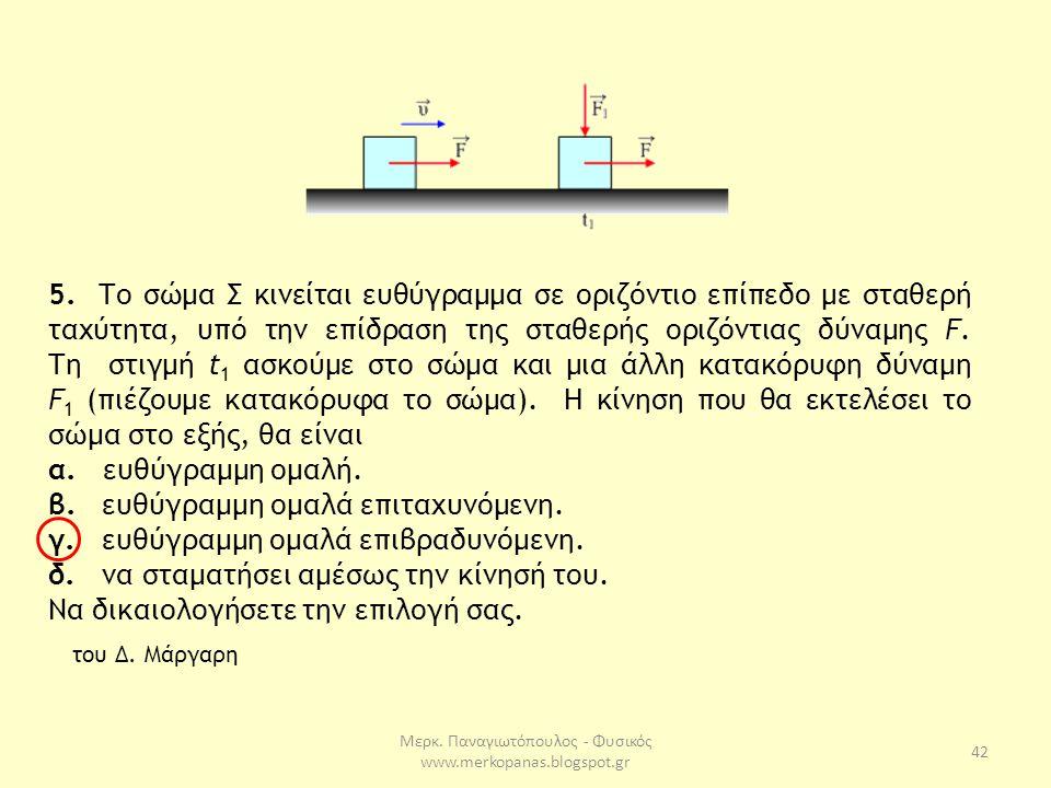 Μερκ. Παναγιωτόπουλος - Φυσικός www.merkopanas.blogspot.gr 42 5. Το σώμα Σ κινείται ευθύγραμμα σε οριζόντιο επίπεδο με σταθερή ταχύτητα, υπό την επίδρ