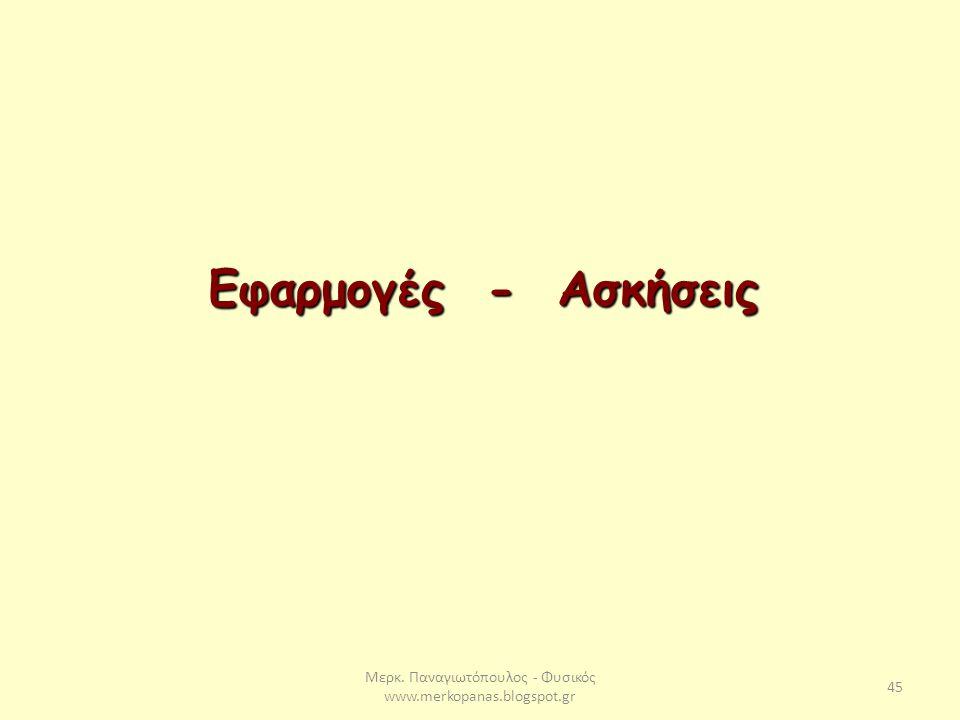 Μερκ. Παναγιωτόπουλος - Φυσικός www.merkopanas.blogspot.gr 45 Εφαρμογές - Ασκήσεις