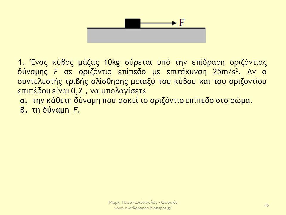 Μερκ. Παναγιωτόπουλος - Φυσικός www.merkopanas.blogspot.gr 46 1. Ένας κύβος µάζας 10kg σύρεται υπό την επίδραση οριζόντιας δύναµης F σε οριζόντιο επίπ