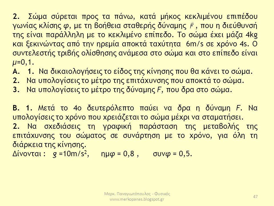 Μερκ. Παναγιωτόπουλος - Φυσικός www.merkopanas.blogspot.gr 47 2. Σώμα σύρεται προς τα πάνω, κατά μήκος κεκλιμένου επιπέδου γωνίας κλίσης φ, με τη βοήθ