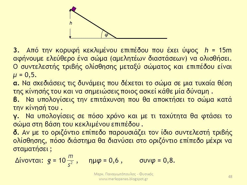 Μερκ. Παναγιωτόπουλος - Φυσικός www.merkopanas.blogspot.gr 48 3. Από την κορυφή κεκλιμένου επιπέδου που έχει ύψος h = 15m αφήνουμε ελεύθερο ένα σώμα (