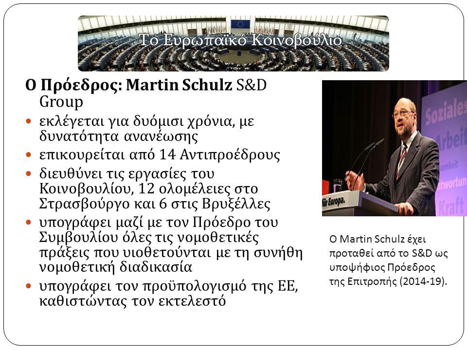 Ο Πρόεδρος : Martin Schulz S&D Group εκλέγεται για δυόμισι χρόνια, με δυνατότητα ανανέωσης επικουρείται από 14 Αντιπροέδρους διευθύνει τις εργασίες του Κοινοβουλίου, 12 ολομέλειες στο Στρασβούργο και 6 στις Βρυξέλλες υπογράφει μαζί με τον Πρόεδρο του Συμβουλίου όλες τις νομοθετικές πράξεις που υιοθετούνται με τη συνήθη νομοθετική διαδικασία υπογράφει τον προϋπολογισμό της ΕΕ, καθιστώντας τον εκτελεστό Ο Martin Schulz έχει προταθεί από το S&D ως υποψήφιος Πρόεδρος της Επιτροπής (2014-19).