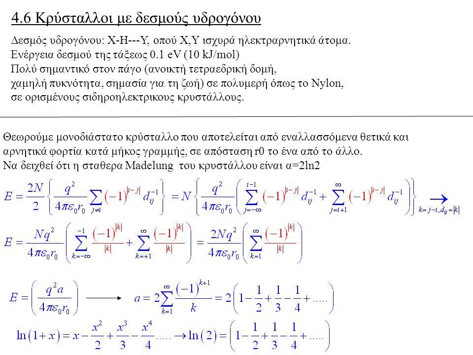 4.6 Κρύσταλλοι με δεσμούς υδρογόνου Δεσμός υδρογόνου: Χ-Η---Υ, οπού Χ,Υ ισχυρά ηλεκτραρνητικά άτομα. Ενέργεια δεσμού της τάξεως 0.1 eV (10 kJ/mol) Πολ