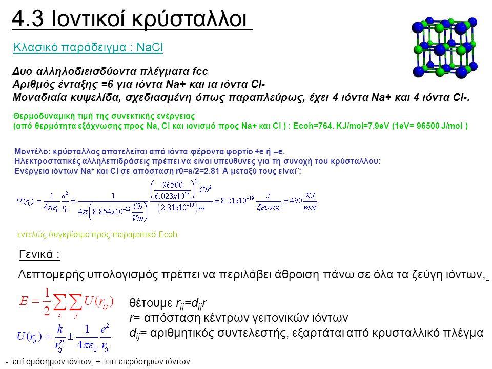 4.3 Ιοντικοί κρύσταλλοι Κλασικό παράδειγμα : NaCl Δυο αλληλοδιεισδύοντα πλέγματα fcc Αριθμός ένταξης =6 για ιόντα Na+ και ια ιόντα Cl- Μοναδιαία
