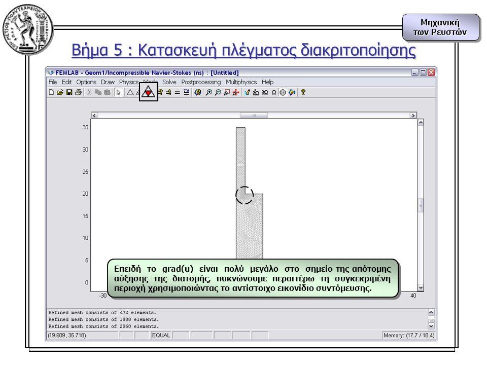 Μηχανική των Ρευστών Μηχανική Βήμα 5 : Κατασκευή πλέγματος διακριτοποίησης Επειδή το grad(u) είναι πολύ μεγάλο στο σημείο της απότομης αύξησης της διατομής, πυκνώνουμε περαιτέρω τη συγκεκριμένη περιοχή χρησιμοποιώντας το αντίστοιχο εικονίδιο συντόμευσης.