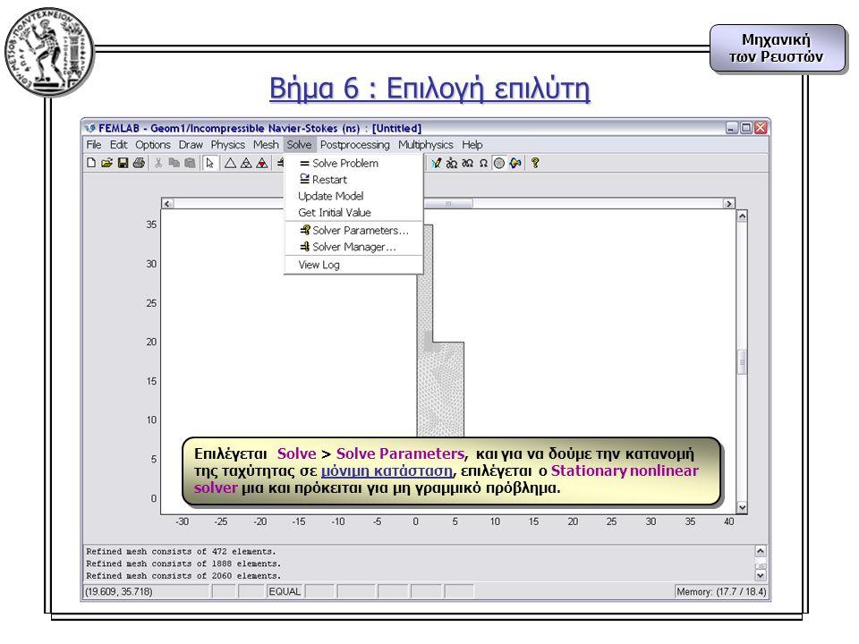 Μηχανική των Ρευστών Μηχανική Βήμα 6 : Επιλογή επιλύτη Επιλέγεται Solve > Solve Parameters, και για να δούμε την κατανομή της ταχύτητας σε μόνιμη κατάσταση, επιλέγεται ο Stationary nonlinear solver μια και πρόκειται για μη γραμμικό πρόβλημα.