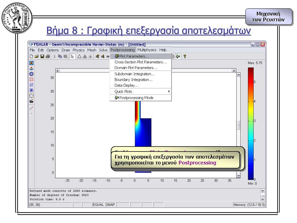 Μηχανική των Ρευστών Μηχανική Βήμα 8 : Γραφική επεξεργασία αποτελεσμάτων Επιλέγοντας Plot Parameters, εμφανίζεται το πλαίσιο διαλόγου απ' όπου επιλέγεται το είδος της απεικόνισης που θέλουμε για τη μορφή της λύσης Για τη γραφική επεξεργασία των αποτελεσμάτων χρησιμοποιείται το μενού Postprocessing Για τη γραφική επεξεργασία των αποτελεσμάτων χρησιμοποιείται το μενού Postprocessing