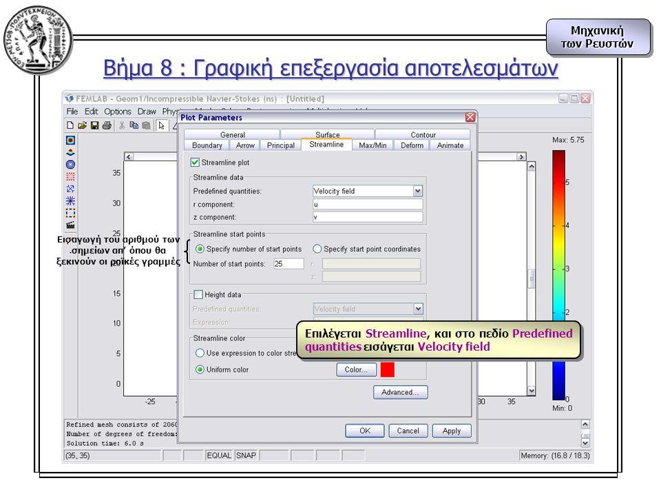 Μηχανική των Ρευστών Μηχανική Βήμα 8 : Γραφική επεξεργασία αποτελεσμάτων Εισαγωγή του αριθμού των σημείων απ' όπου θα ξεκινούν οι ροϊκές γραμμές Επιλέγεται Streamline, και στο πεδίο Predefined quantities εισάγεται Velocity field