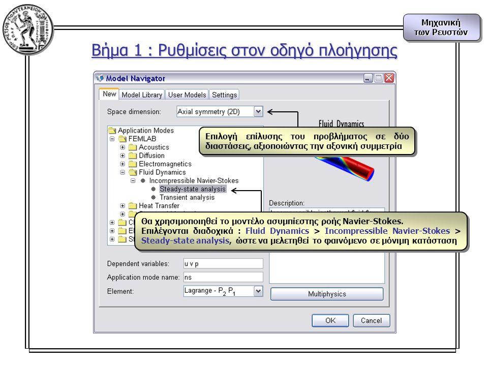 Μηχανική των Ρευστών Μηχανική Βήμα 1 : Ρυθμίσεις στον οδηγό πλοήγησης Επιλογή επίλυσης του προβλήματος σε δύο διαστάσεις, αξιοποιώντας την αξονική συμμετρία Θα χρησιμοποιηθεί το μοντέλο ασυμπίεστης ροής Navier-Stokes.