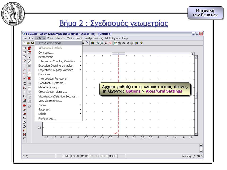 Μηχανική των Ρευστών Μηχανική Βήμα 2 : Σχεδιασμός γεωμετρίας Αρχικά ρυθμίζεται η κλίμακα στους άξονες, επιλέγοντας Options > Axes/Grid Settings