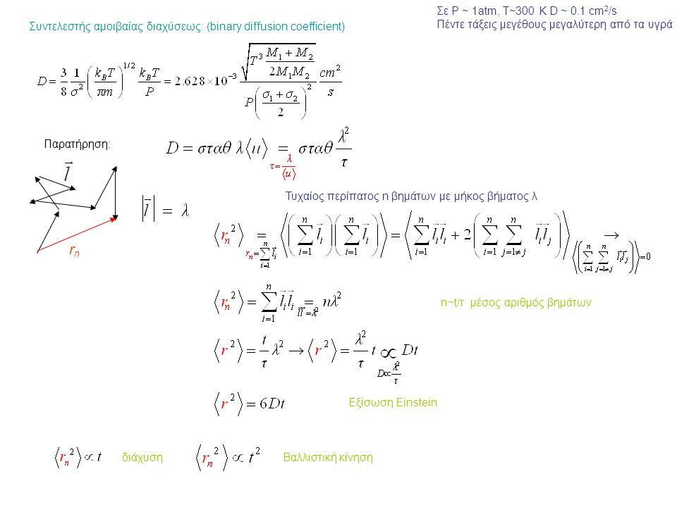 Συντελεστής αμοιβαίας διαχύσεως: (binary diffusion coefficient) Σε P ~ 1atm, T~300 K D ~ 0.1 cm 2 /s Πέντε τάξεις μεγέθους μεγαλύτερη από τα υγρά Παρατήρηση: rnrn Τυχαίος περίπατος n βημάτων με μήκος βήματος λ n~t/τ μέσος αριθμός βημάτων Εξίσωση Einstein διάχυση Βαλλιστική κίνηση