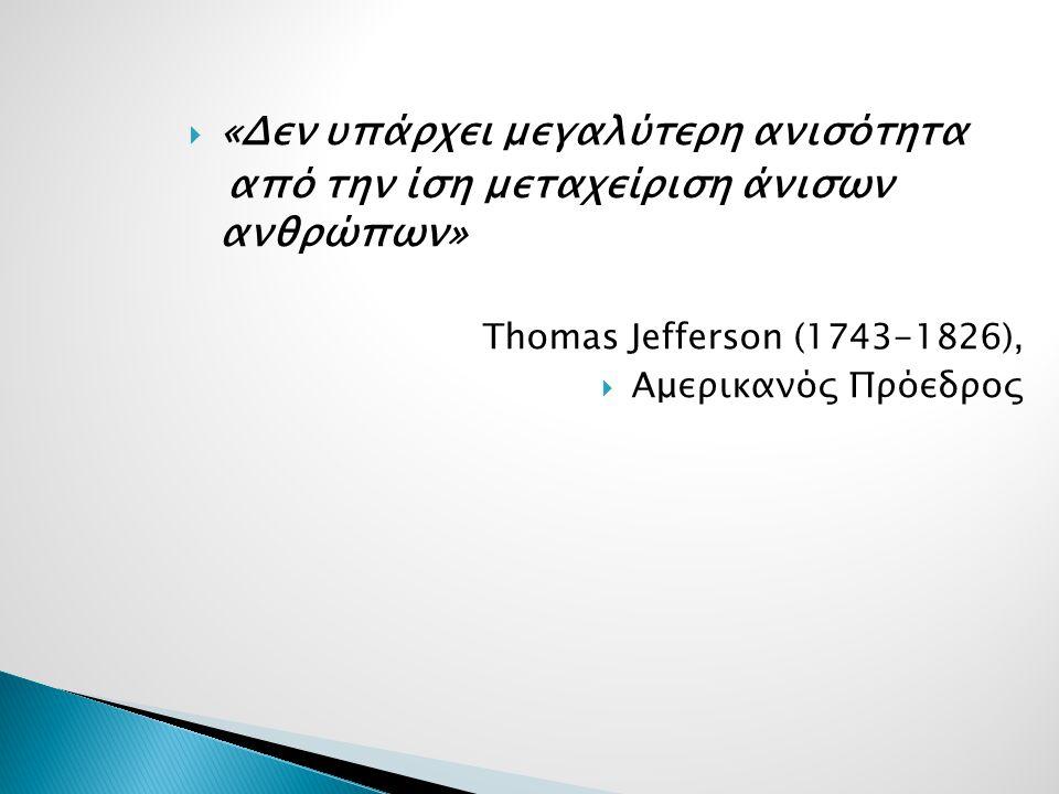  «Δεν υπάρχει μεγαλύτερη ανισότητα από την ίση μεταχείριση άνισων ανθρώπων» Thomas Jefferson (1743-1826),  Αμερικανός Πρόεδρος