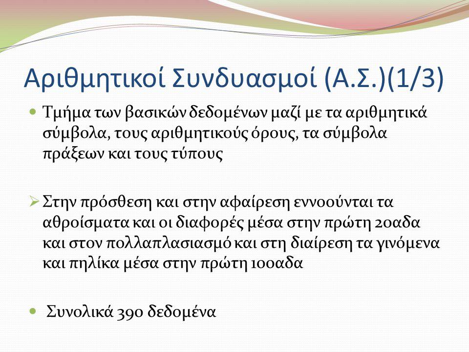 Αριθμητικοί Συνδυασμοί (Α.Σ.)(1/3) Τμήμα των βασικών δεδομένων μαζί με τα αριθμητικά σύμβολα, τους αριθμητικούς όρους, τα σύμβολα πράξεων και τους τύπους  Στην πρόσθεση και στην αφαίρεση εννοούνται τα αθροίσματα και οι διαφορές μέσα στην πρώτη 20αδα και στον πολλαπλασιασμό και στη διαίρεση τα γινόμενα και πηλίκα μέσα στην πρώτη 100αδα Συνολικά 390 δεδομένα