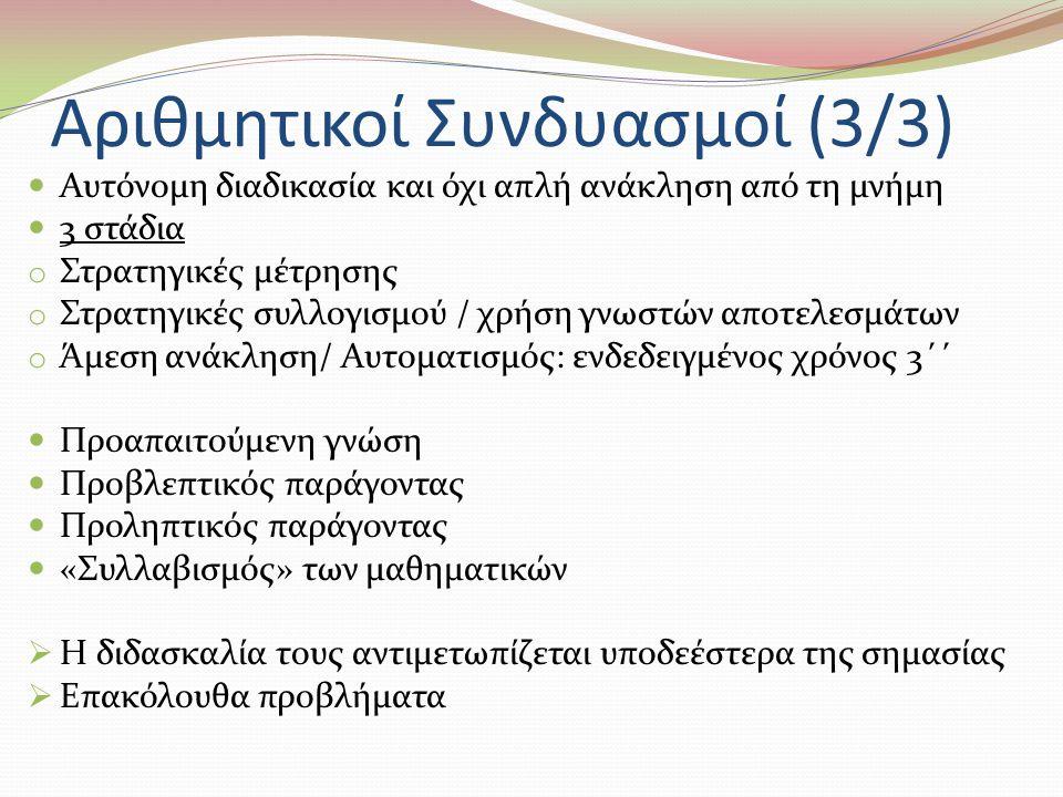 Αριθμητικοί Συνδυασμοί (3/3) Αυτόνομη διαδικασία και όχι απλή ανάκληση από τη μνήμη 3 στάδια o Στρατηγικές μέτρησης o Στρατηγικές συλλογισμού / χρήση γνωστών αποτελεσμάτων o Άμεση ανάκληση/ Αυτοματισμός: ενδεδειγμένος χρόνος 3΄΄ Προαπαιτούμενη γνώση Προβλεπτικός παράγοντας Προληπτικός παράγοντας «Συλλαβισμός» των μαθηματικών  Η διδασκαλία τους αντιμετωπίζεται υποδεέστερα της σημασίας  Επακόλουθα προβλήματα