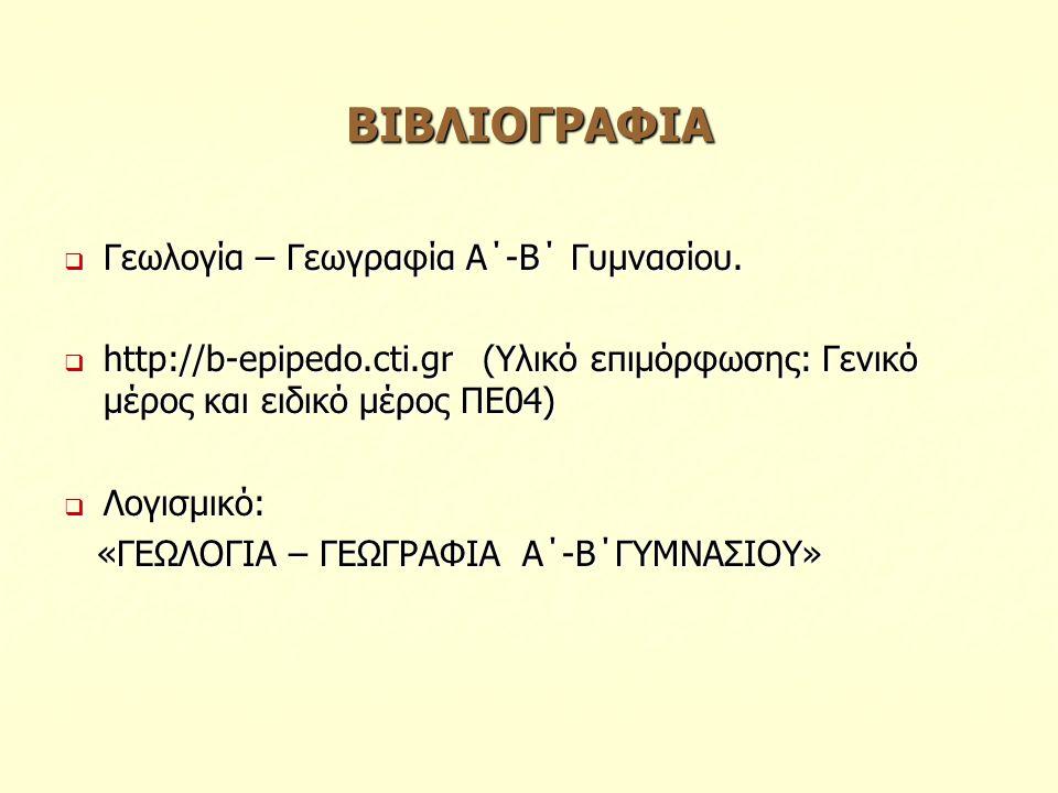 ΒΙΒΛΙΟΓΡΑΦΙΑ  Γεωλογία – Γεωγραφία Α΄-Β΄ Γυμνασίου.  http://b-epipedo.cti.gr (Υλικό επιμόρφωσης: Γενικό μέρος και ειδικό μέρος ΠΕ04)  Λογισμικό: «Γ