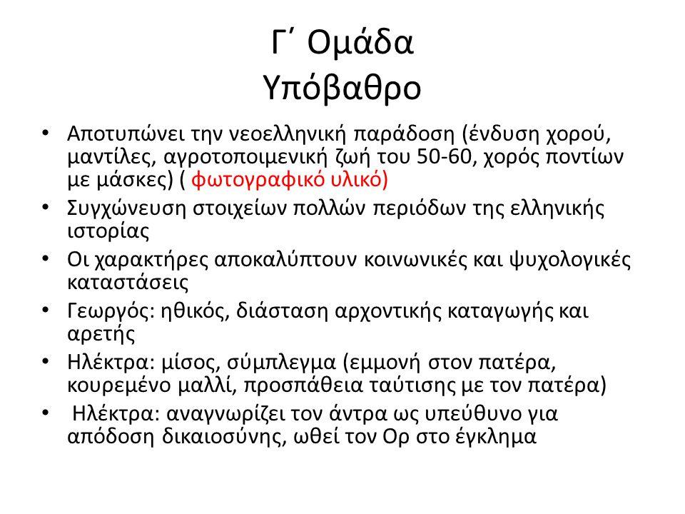 Γ΄ Ομάδα Υπόβαθρο Αποτυπώνει την νεοελληνική παράδοση (ένδυση χορού, μαντίλες, αγροτοποιμενική ζωή του 50-60, χορός ποντίων με μάσκες) ( φωτογραφικό υλικό) Συγχώνευση στοιχείων πολλών περιόδων της ελληνικής ιστορίας Οι χαρακτήρες αποκαλύπτουν κοινωνικές και ψυχολογικές καταστάσεις Γεωργός: ηθικός, διάσταση αρχοντικής καταγωγής και αρετής Ηλέκτρα: μίσος, σύμπλεγμα (εμμονή στον πατέρα, κουρεμένο μαλλί, προσπάθεια ταύτισης με τον πατέρα) Ηλέκτρα: αναγνωρίζει τον άντρα ως υπεύθυνο για απόδοση δικαιοσύνης, ωθεί τον Ορ στο έγκλημα