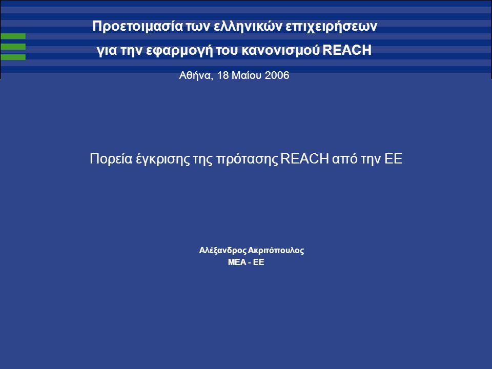 Προετοιμασία των ελληνικών επιχειρήσεων για την εφαρμογή του κανονισμού REACH Αθήνα, 18 Μαίου 2006 Πορεία έγκρισης της πρότασης REACH από την ΕΕ Αλέξανδρος Ακριτόπουλος ΜEA - EE