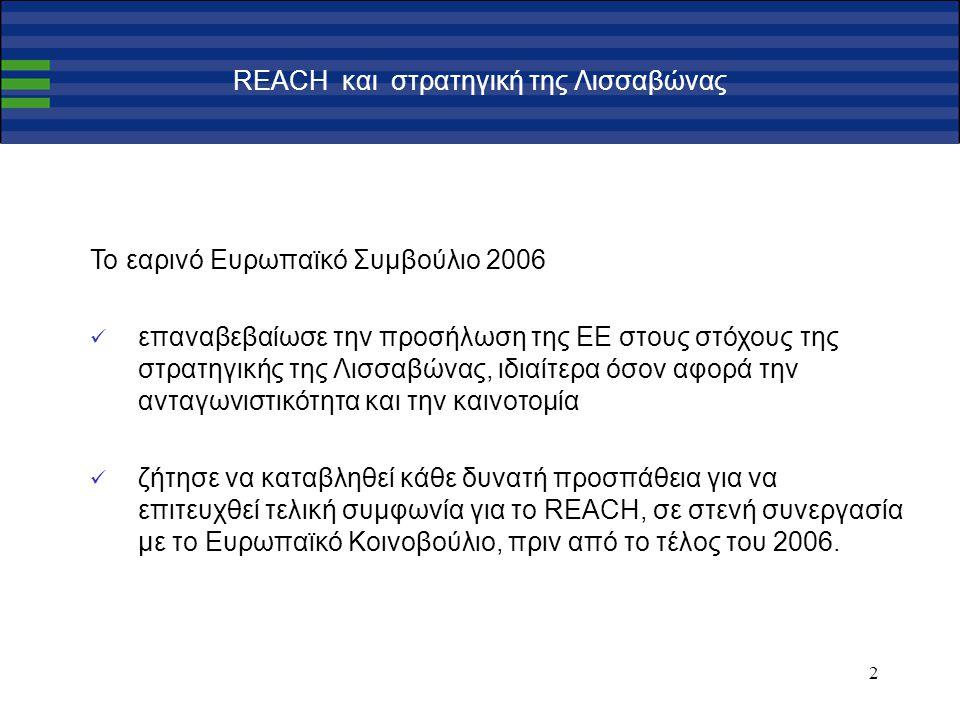 3 Σημαντικά βήματα στη διαδικασία έγκρισης του REACH 5 Νοεμβρίου 2003 : Η πρόταση της Επιτροπής στο Συμβούλιο και στο Ευρωπαϊκό Κοινοβούλιο 17 Νοεμβρίου 2005 : Γνώμη του Ευρωπαϊκού Κοινοβουλίου σε πρώτη ανάγνωση 13 Δεκεμβρίου 2005 : Ομόφωνη πολιτική συμφωνία Συμβουλίου επί του συμβιβαστικού κειμένου της Βρετανικής Προεδρίας τέλος Ιουνίου 2006 :Υιοθέτηση κοινής θέσης του Συμβουλίου τέλος 2006 :Τελική έγκριση της πρότασης Απρίλιος 2007 :Ο κανονισμός τίθεται σε ισχύ
