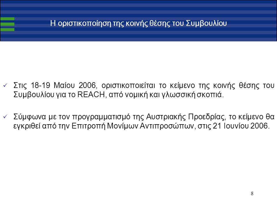 8 Η οριστικοποίηση της κοινής θέσης του Συμβουλίου Στις 18-19 Μαίου 2006, οριστικοποιείται το κείμενο της κοινής θέσης του Συμβουλίου για το REACH, από νομική και γλωσσική σκοπιά.