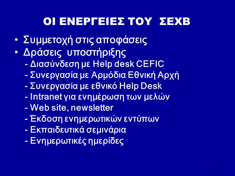 15 OI ΕΝΕΡΓΕΙΕΣ TOY ΣΕΧΒ Συμμετοχή στις αποφάσεις Δράσεις υποστήριξης - Διασύνδεση με Help desk CEFIC - Συνεργασία με Αρμόδια Εθνική Αρχή - Συνεργασία με εθνικό Help Desk - Intranet για ενημέρωση των μελών - Web site, newsletter - Έκδοση ενημερωτικών εντύπων - Εκπαιδευτικά σεμινάρια - Ενημερωτικές ημερίδες