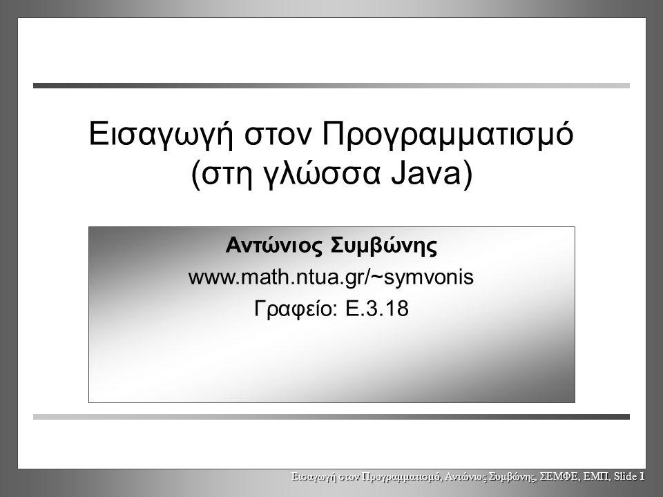 Εισαγωγή στον Προγραμματισμό, Αντώνιος Συμβώνης, ΣΕΜΦΕ, ΕΜΠ, Slide 1 Εισαγωγή στον Προγραμματισμό (στη γλώσσα Java) Αντώνιος Συμβώνης www.math.ntua.gr/~symvonis Γραφείο: Ε.3.18