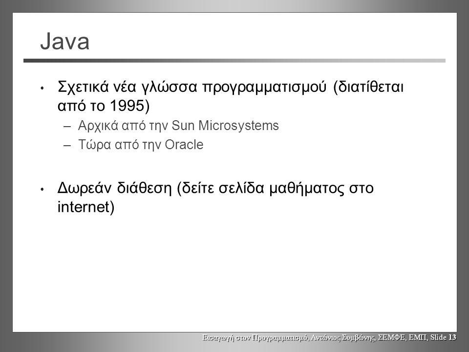 Εισαγωγή στον Προγραμματισμό, Αντώνιος Συμβώνης, ΣΕΜΦΕ, ΕΜΠ, Slide 13 Java Σχετικά νέα γλώσσα προγραμματισμού (διατίθεται από το 1995) –Αρχικά από την Sun Microsystems –Τώρα από την Oracle Δωρεάν διάθεση (δείτε σελίδα μαθήματος στο internet)
