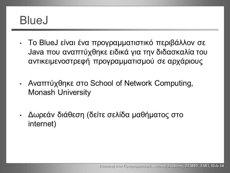 Εισαγωγή στον Προγραμματισμό, Αντώνιος Συμβώνης, ΣΕΜΦΕ, ΕΜΠ, Slide 14 BlueJ Το BlueJ είναι ένα προγραμματιστικό περιβάλλον σε Java που αναπτύχθηκε ειδικά για την διδασκαλία του αντικειμενοστρεφή προγραμματισμού σε αρχάριους Αναπτύχθηκε στο School of Network Computing, Monash University Δωρεάν διάθεση (δείτε σελίδα μαθήματος στο internet)