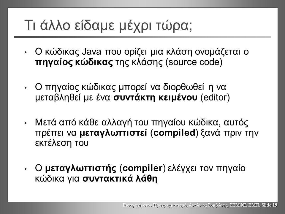 Εισαγωγή στον Προγραμματισμό, Αντώνιος Συμβώνης, ΣΕΜΦΕ, ΕΜΠ, Slide 19 Τι άλλο είδαμε μέχρι τώρα; Ο κώδικας Java που ορίζει μια κλάση ονομάζεται ο πηγαίος κώδικας της κλάσης (source code) Ο πηγαίος κώδικας μπορεί να διορθωθεί η να μεταβληθεί με ένα συντάκτη κειμένου (editor) Μετά από κάθε αλλαγή του πηγαίου κώδικα, αυτός πρέπει να μεταγλωττιστεί (compiled) ξανά πριν την εκτέλεση του Ο μεταγλωττιστής (compiler) ελέγχει τον πηγαίο κώδικα για συντακτικά λάθη