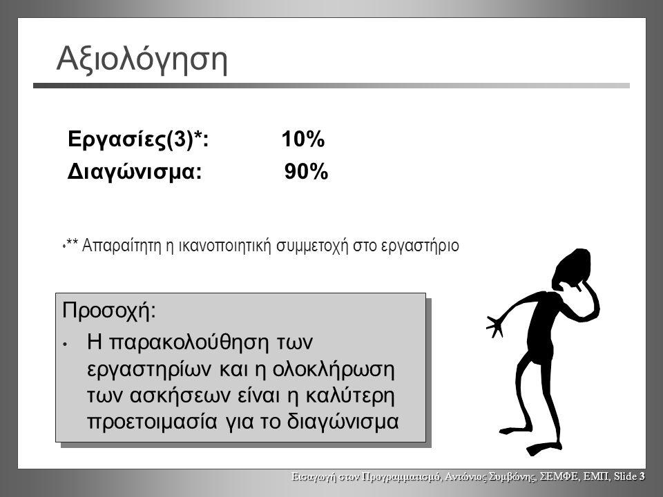 Εισαγωγή στον Προγραμματισμό, Αντώνιος Συμβώνης, ΣΕΜΦΕ, ΕΜΠ, Slide 3 Αξιολόγηση Εργασίες(3)*: 10% Διαγώνισμα: 90% Προσοχή: Η παρακολούθηση των εργαστηρίων και η ολοκλήρωση των ασκήσεων είναι η καλύτερη προετοιμασία για το διαγώνισμα Προσοχή: Η παρακολούθηση των εργαστηρίων και η ολοκλήρωση των ασκήσεων είναι η καλύτερη προετοιμασία για το διαγώνισμα ** Απαραίτητη η ικανοποιητική συμμετοχή στο εργαστήριο