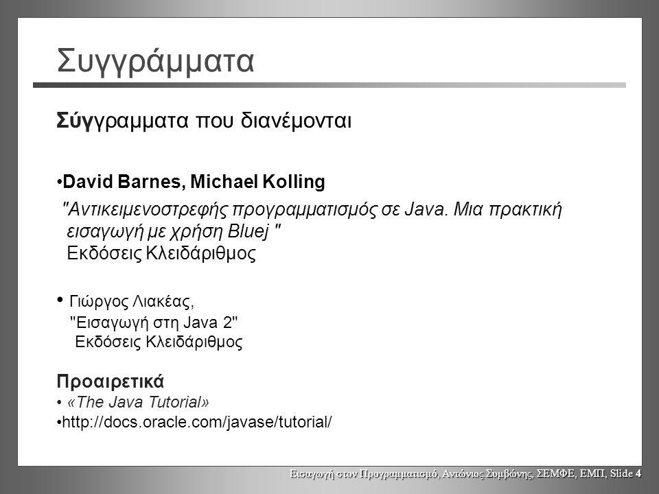 Εισαγωγή στον Προγραμματισμό, Αντώνιος Συμβώνης, ΣΕΜΦΕ, ΕΜΠ, Slide 4 Συγγράμματα Σύγγραμματα που διανέμονται David Barnes, Michael Kolling Αντικειμενοστρεφής προγραμματισμός σε Java.