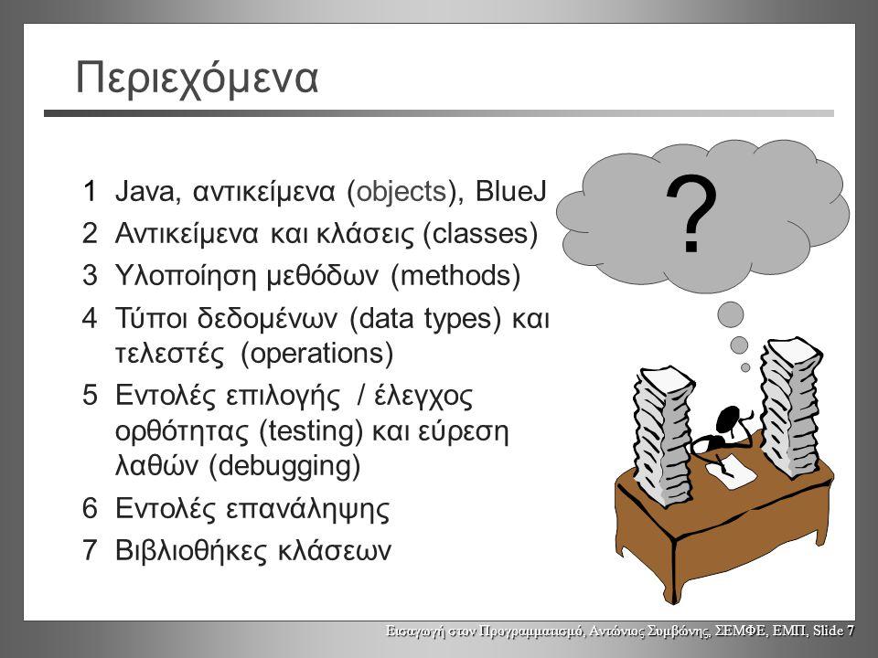 Εισαγωγή στον Προγραμματισμό, Αντώνιος Συμβώνης, ΣΕΜΦΕ, ΕΜΠ, Slide 7 Περιεχόμενα 1Java, αντικείμενα (objects), BlueJ 2Αντικείμενα και κλάσεις (classes) 3Υλοποίηση μεθόδων (methods) 4Τύποι δεδομένων (data types) και τελεστές (operations) 5Εντολές επιλογής / έλεγχος ορθότητας (testing) και εύρεση λαθών (debugging) 6Εντολές επανάληψης 7Βιβλιοθήκες κλάσεων ?