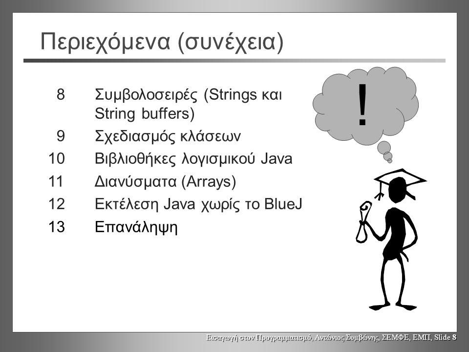 Εισαγωγή στον Προγραμματισμό, Αντώνιος Συμβώνης, ΣΕΜΦΕ, ΕΜΠ, Slide 8 Περιεχόμενα (συνέχεια) 8Συμβολοσειρές (Strings και String buffers) 9Σχεδιασμός κλάσεων 10Βιβλιοθήκες λογισμικού Java 11Διανύσματα (Arrays) 12Εκτέλεση Java χωρίς το BlueJ 13Επανάληψη !