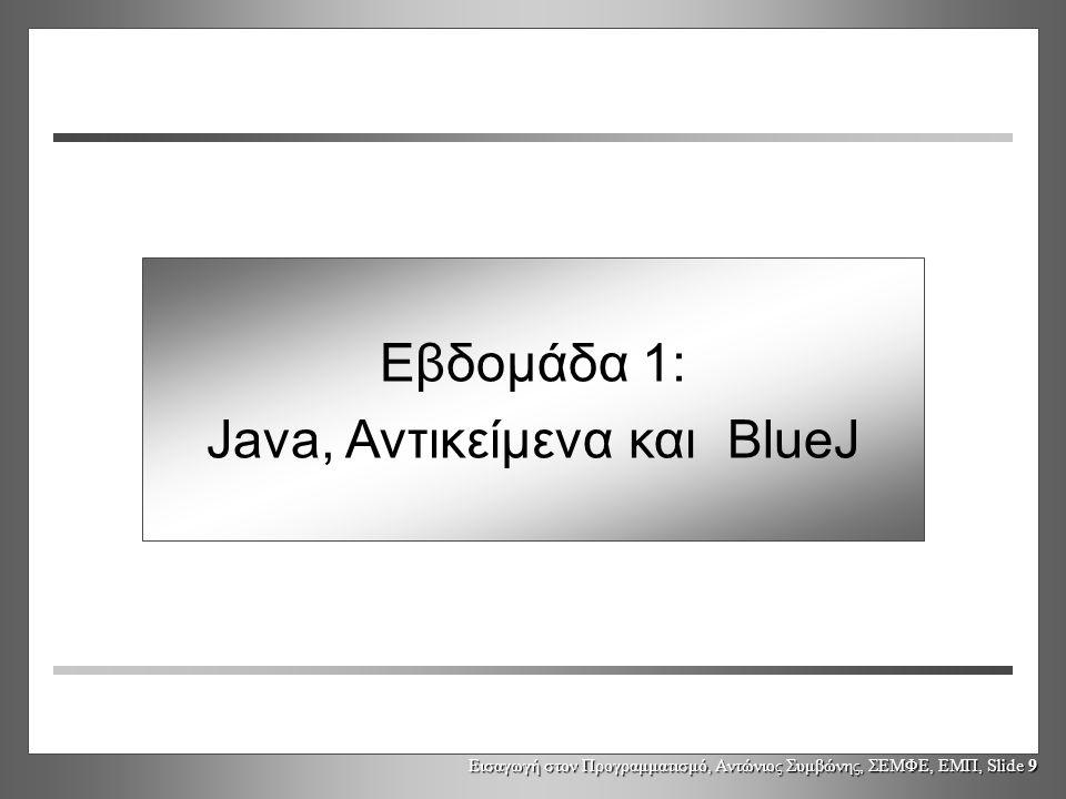 Εισαγωγή στον Προγραμματισμό, Αντώνιος Συμβώνης, ΣΕΜΦΕ, ΕΜΠ, Slide 9 Εβδομάδα 1: Java, Αντικείμενα και BlueJ
