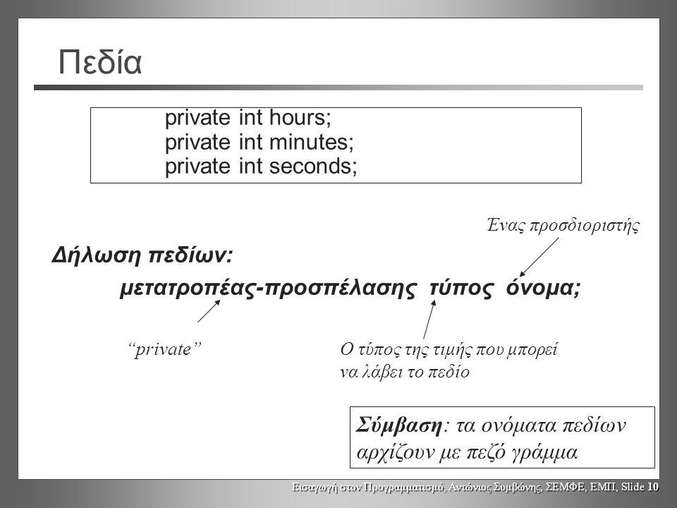 Εισαγωγή στον Προγραμματισμό, Αντώνιος Συμβώνης, ΣΕΜΦΕ, ΕΜΠ, Slide 10 Πεδία private int hours; private int minutes; private int seconds; Δήλωση πεδίων: μετατροπέας-προσπέλασης τύπος όνομα; private Ο τύπος της τιμής που μπορεί να λάβει το πεδίο Ένας προσδιοριστής Σύμβαση: τα ονόματα πεδίων αρχίζουν με πεζό γράμμα