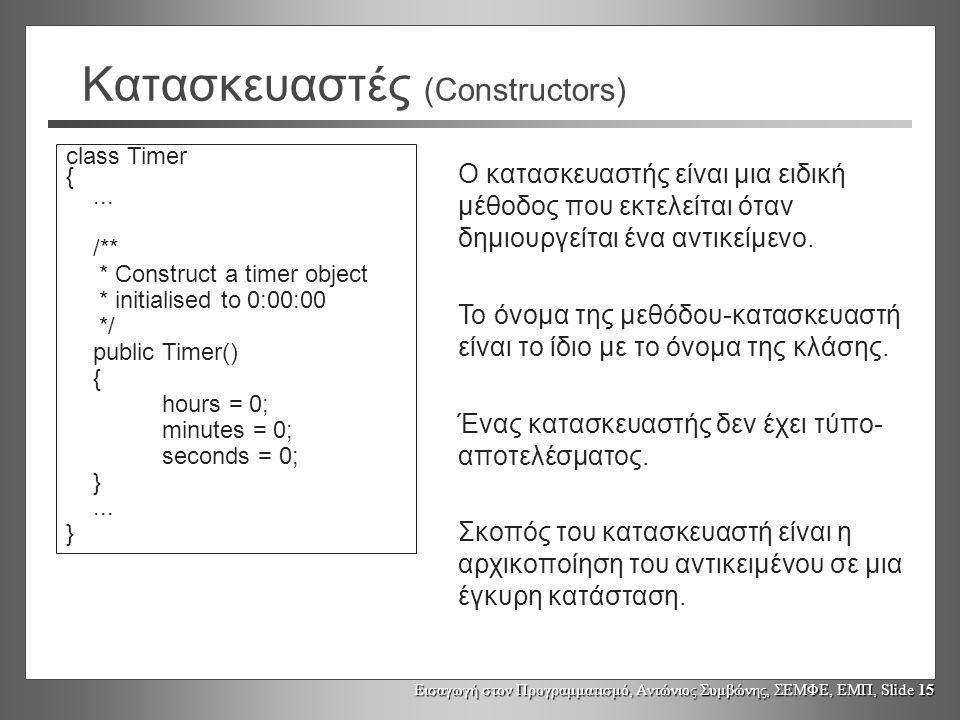 Εισαγωγή στον Προγραμματισμό, Αντώνιος Συμβώνης, ΣΕΜΦΕ, ΕΜΠ, Slide 15 Κατασκευαστές (Constructors) class Timer {...
