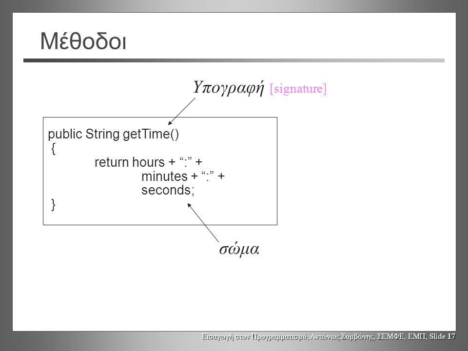 Εισαγωγή στον Προγραμματισμό, Αντώνιος Συμβώνης, ΣΕΜΦΕ, ΕΜΠ, Slide 17 Μέθοδοι public String getTime() { return hours + : + minutes + : + seconds; } Υπογραφή [signature] σώμα